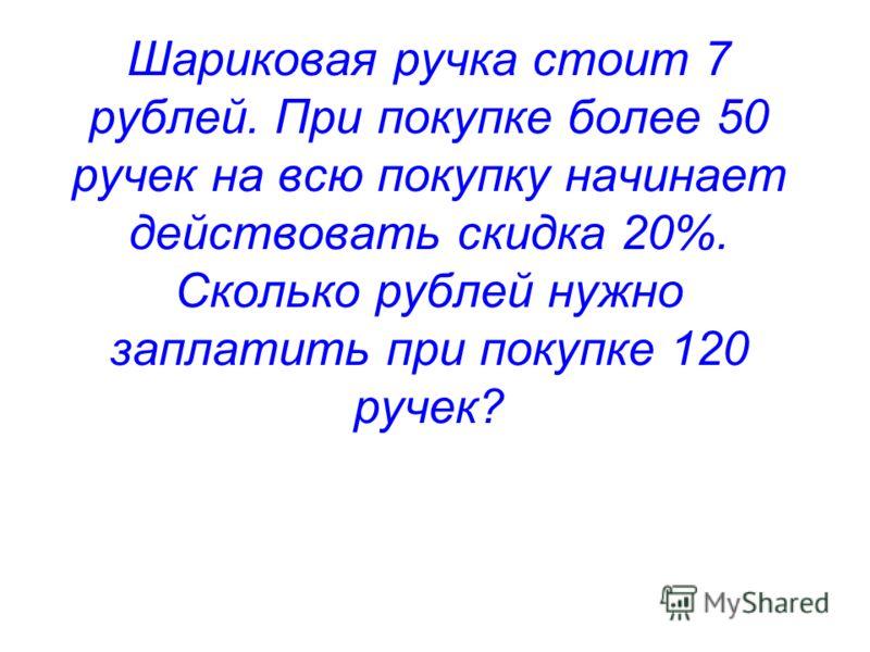 Шариковая ручка стоит 7 рублей. При покупке более 50 ручек на всю покупку начинает действовать скидка 20%. Сколько рублей нужно заплатить при покупке 120 ручек?