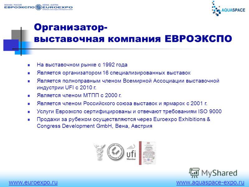 www.euroexpo.ruwww.aquaspace-expo.ru Организатор- выставочная компания ЕВРОЭКСПО На выставочном рынке с 1992 года Является организатором 16 специализированных выставок Является полноправным членом Всемирной Ассоциации выставочной индустрии UFI c 2010