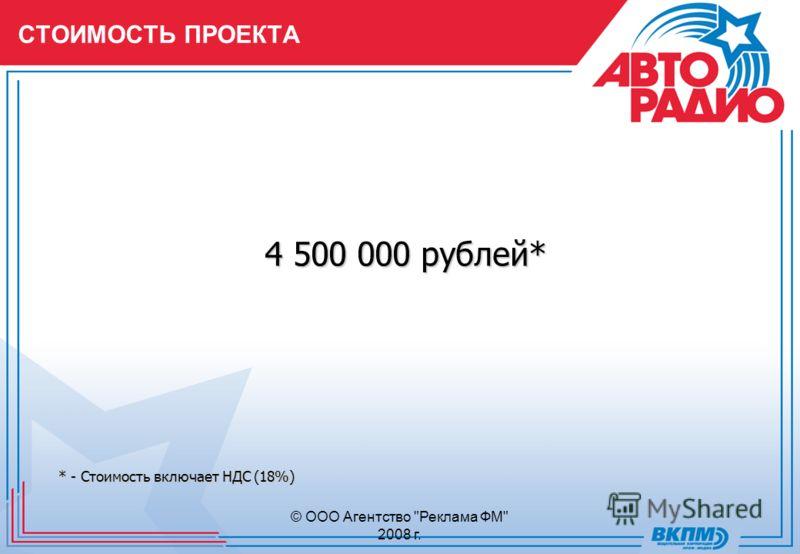 © ООО Агентство Реклама ФМ 2008 г. СТОИМОСТЬ ПРОЕКТА 4 500 000 рублей* * - Стоимость включает НДС (18%)