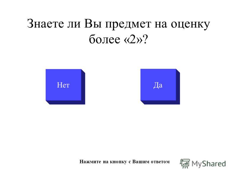 Знаете ли Вы предмет на оценку более «2»? НетДа Нажмите на кнопку с Вашим ответом