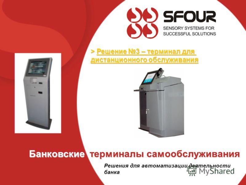 > Решение 3 – терминал для дистанционного обслуживания Банковские терминалы самообслуживания Решения для автоматизации деятельности банка