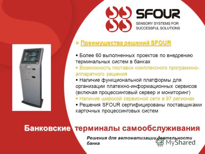 > Преимущества решений SFOUR Более 60 выполненных проектов по внедрению терминальных систем в банках Возможность поставки комплексного программно- аппаратного решения Наличие функциональной платформы для организации платежно-информационных сервисов (