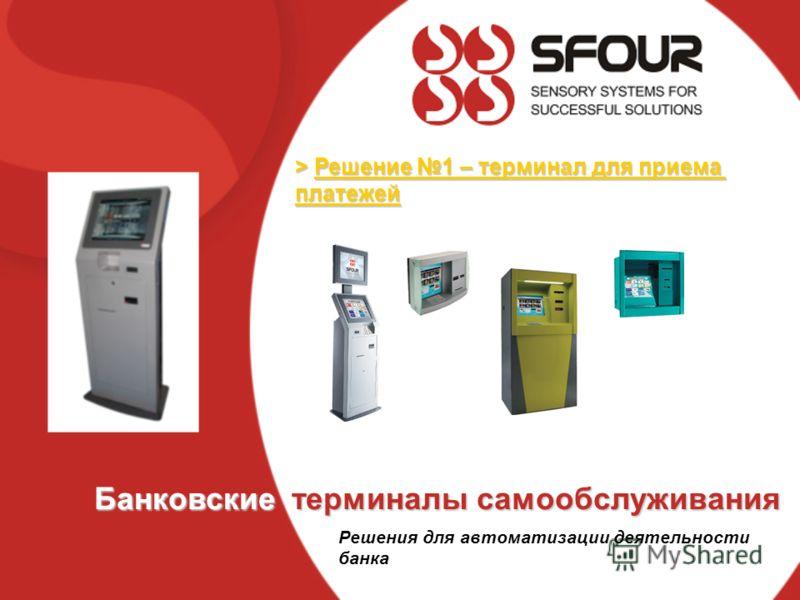 > Решение 1 – терминал для приема платежей Банковские терминалы самообслуживания Решения для автоматизации деятельности банка