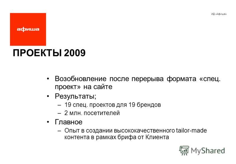 ИД «Афиша» ПРОЕКТЫ 2009 Возобновление после перерыва формата «спец. проект» на сайте Результаты; –19 спец. проектов для 19 брендов –2 млн. посетителей Главное –Опыт в создании высококачественного tailor-made контента в рамках брифа от Клиента