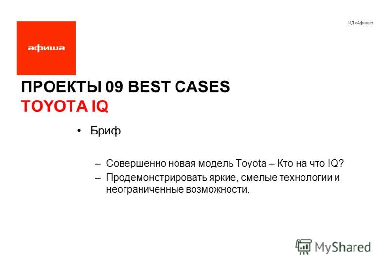 ИД «Афиша» ПРОЕКТЫ 09 BEST CASES TOYOTA IQ Бриф –Совершенно новая модель Toyota – Кто на что IQ? –Продемонстрировать яркие, смелые технологии и неограниченные возможности.