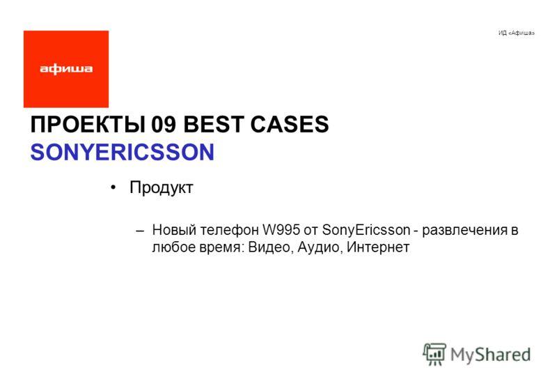 ИД «Афиша» ПРОЕКТЫ 09 BEST CASES SONYERICSSON Продукт –Новый телефон W995 от SonyEricsson - развлечения в любое время: Видео, Аудио, Интернет