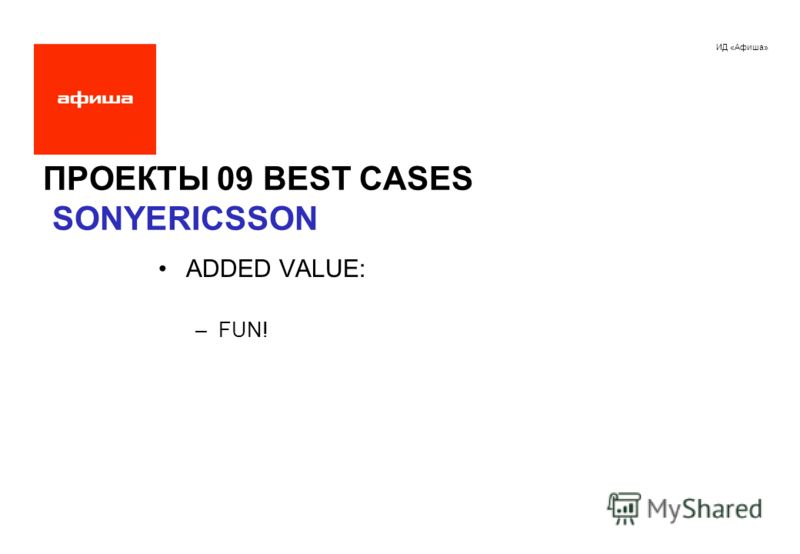 ИД «Афиша» ПРОЕКТЫ 09 BEST CASES SONYERICSSON ADDED VALUE: –FUN!