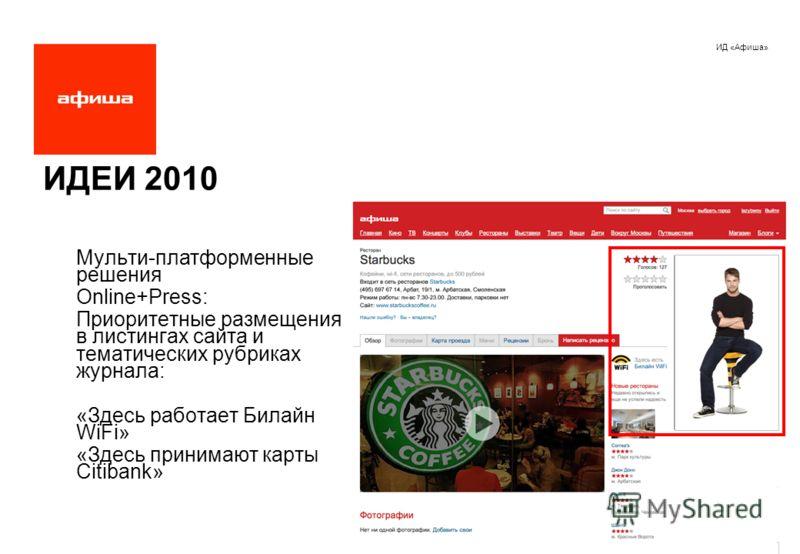 ИД «Афиша» ИДЕИ 2010 Мульти-платформенные решения Online+Press: Приоритетные размещения в листингах сайта и тематических рубриках журнала: «Здесь работает Билайн WiFi» «Здесь принимают карты Citibank»