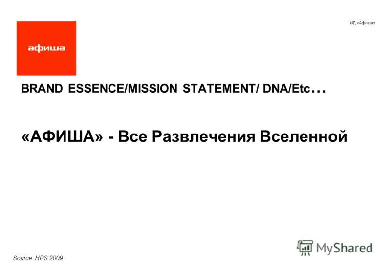 ИД «Афиша» BRAND ESSENCE/MISSION STATEMENT/ DNA/Etc … «АФИША» - Все Развлечения Вселенной Source: HPS 2009