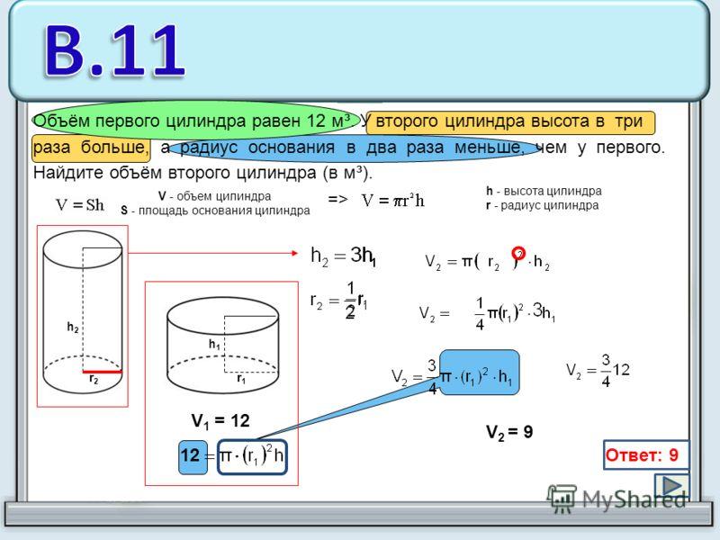 Объём первого цилиндра равен 12 м³. У второго цилиндра высота в три раза больше, а радиус основания в два раза меньше, чем у первого. Найдите объём второго цилиндра (в м³). V - объем цилиндра S - площадь основания цилиндра h - высота цилиндра r - рад