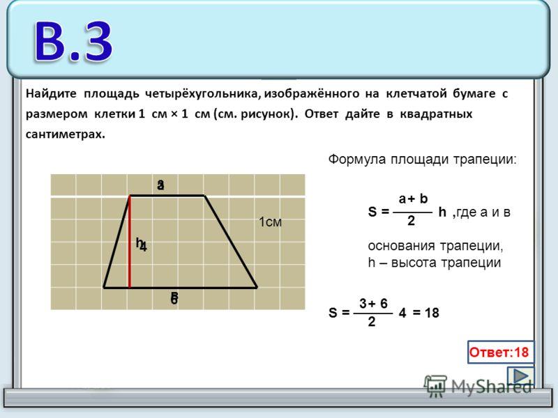 Найдите площадь четырёхугольника, изображённого на клетчатой бумаге с размером клетки 1 см × 1 см (см. рисунок). Ответ дайте в квадратных сантиметрах. 1см Формула площади трапеции: S =,где а и в основания трапеции, h – высота трапеции h 2 + ba a в h