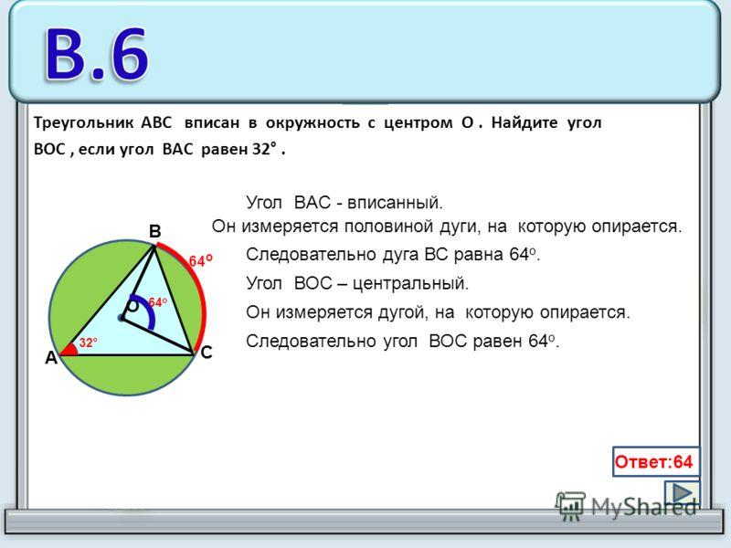 Треугольник ABC вписан в окружность с центром O. Найдите угол BOC, если угол BAC равен 32°. C B A O 32° Угол BAC - вписанный. Он измеряется половиной дуги, на которую опирается. Угол ВОС – центральный. Он измеряется дугой, на которую опирается. Следо