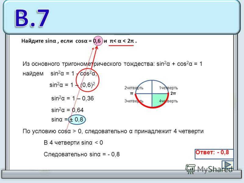 Найдите sinα, если cosα = 0,6 и π< α < 2π. Из основного тригонометрического тождества: sin 2 α + cos 2 α = 1 найдем sin 2 α = 1 - cos 2 α; sin 2 α = 1 – (0,6) 2 sin 2 α = 1 – 0,36 sin 2 α = 0,64 1четверть2четверть 4четверть3четверть По условию cosα >
