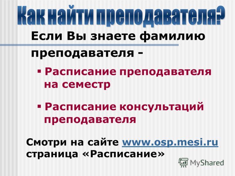 Если Вы знаете фамилию преподавателя - Расписание консультаций преподавателя Расписание преподавателя на семестр Смотри на сайте www.osp.mesi.ruwww.osp.mesi.ru страница «Расписание»