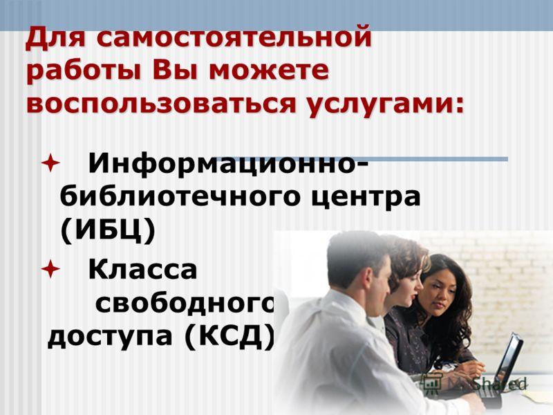 Информационно- библиотечного центра (ИБЦ) Класса свободного доступа (КСД) Для самостоятельной работы Вы можете воспользоваться услугами: