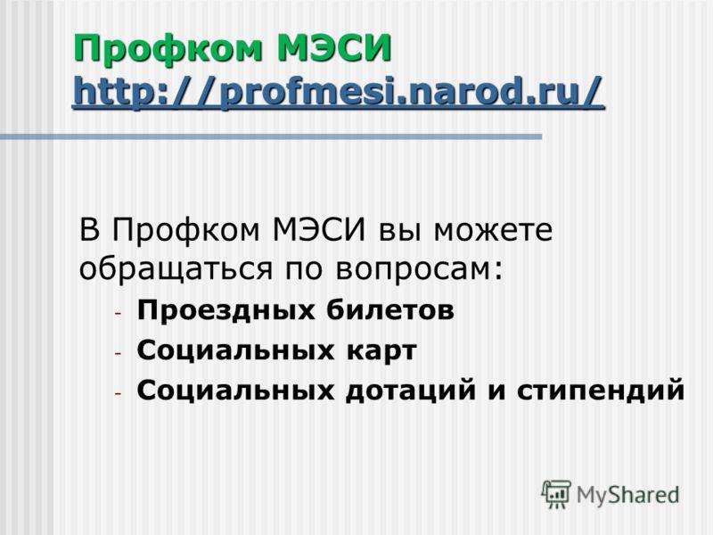 Профком МЭСИ http://profmesi.narod.ru/ http://profmesi.narod.ru/ В Профком МЭСИ вы можете обращаться по вопросам: - Проездных билетов - Социальных карт - Социальных дотаций и стипендий