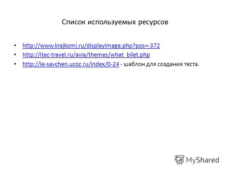 Список используемых ресурсов http://www.krajkomi.ru/displayimage.php?pos=-372 http://itec-travel.ru/avia/themes/what_bilet.php http://le-savchen.ucoz.ru/index/0-24 - шаблон для создания теста. http://le-savchen.ucoz.ru/index/0-24
