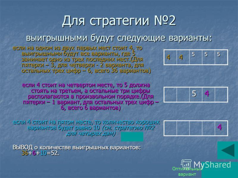 Для стратегии 2 выигрышными будут следующие варианты: если на одном из двух первых мест стоит 4, то выигрышными будут все варианты, где 5 занимает одно из трех последних мест.(Для пятерки – 3, для четверки - 2 варианта, для остальных трех цифр – 6, в