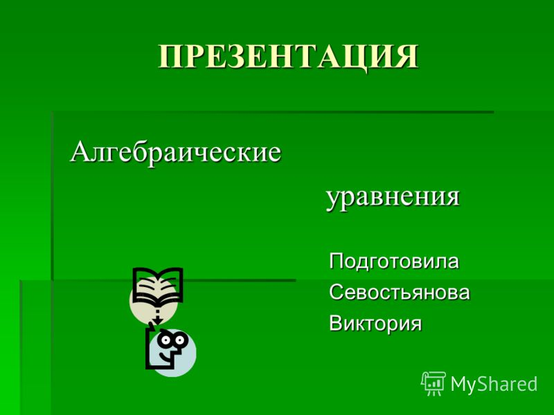 ПРЕЗЕНТАЦИЯ Алгебраические Алгебраические уравнения уравнения Подготовила Севостьянова Виктория
