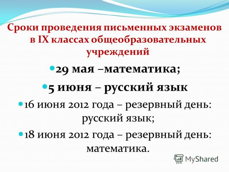Сроки проведения письменных экзаменов в IX классах общеобразовательных учреждений 29 мая –математика; 5 июня – русский язык 16 июня 2012 года – резервный день: русский язык; 18 июня 2012 года – резервный день: математика.