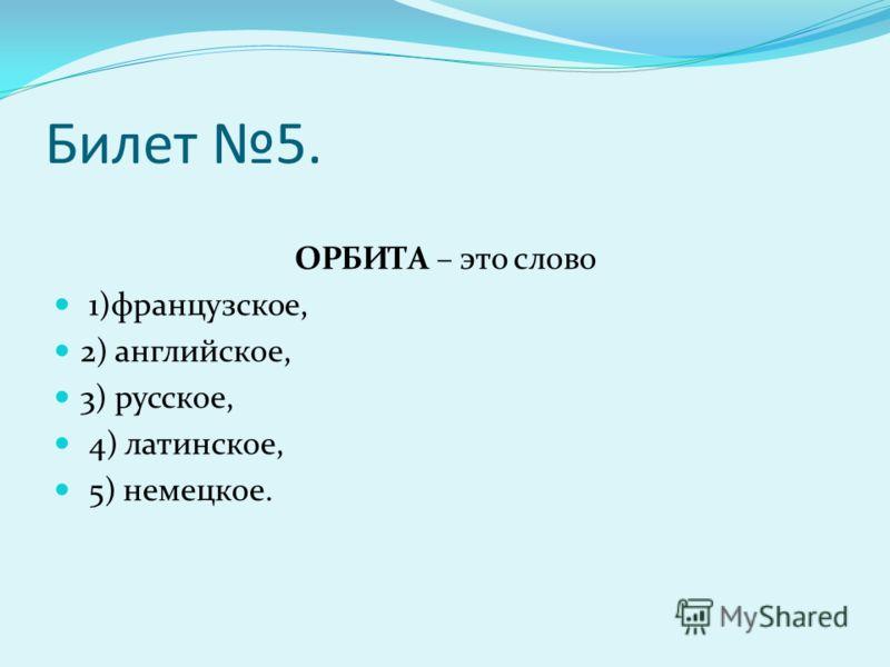 Билет 5. ОРБИТА – это слово 1)французское, 2) английское, 3) русское, 4) латинское, 5) немецкое.
