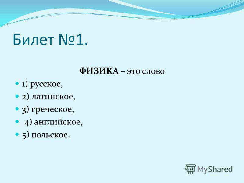 Билет 1. ФИЗИКА – это слово 1) русское, 2) латинское, 3) греческое, 4) английское, 5) польское.