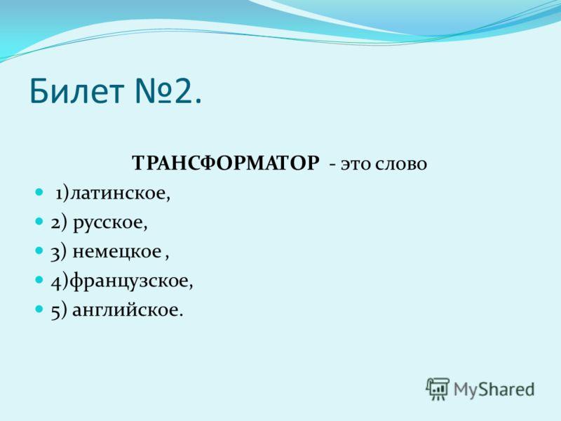 Билет 2. ТРАНСФОРМАТОР - это слово 1)латинское, 2) русское, 3) немецкое, 4)французское, 5) английское.
