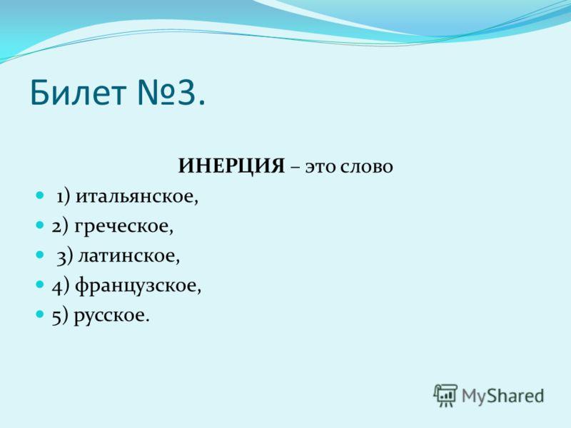 Билет 3. ИНЕРЦИЯ – это слово 1) итальянское, 2) греческое, 3) латинское, 4) французское, 5) русское.