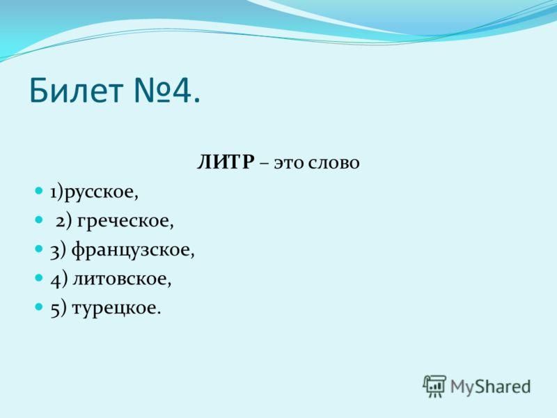 Билет 4. ЛИТР – это слово 1)русское, 2) греческое, 3) французское, 4) литовское, 5) турецкое.