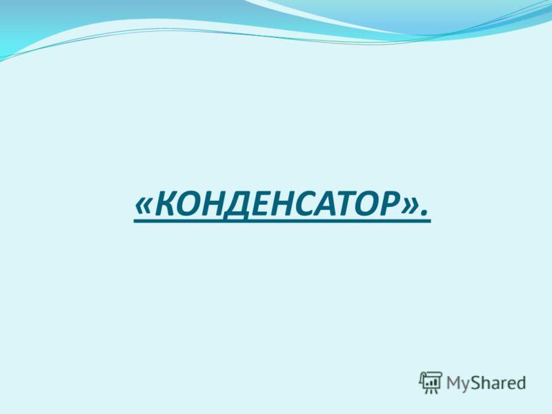 «КОНДЕНСАТОР».
