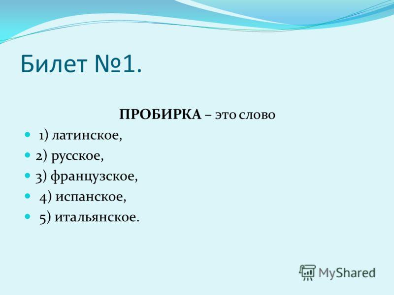 Билет 1. ПРОБИРКА – это слово 1) латинское, 2) русское, 3) французское, 4) испанское, 5) итальянское.