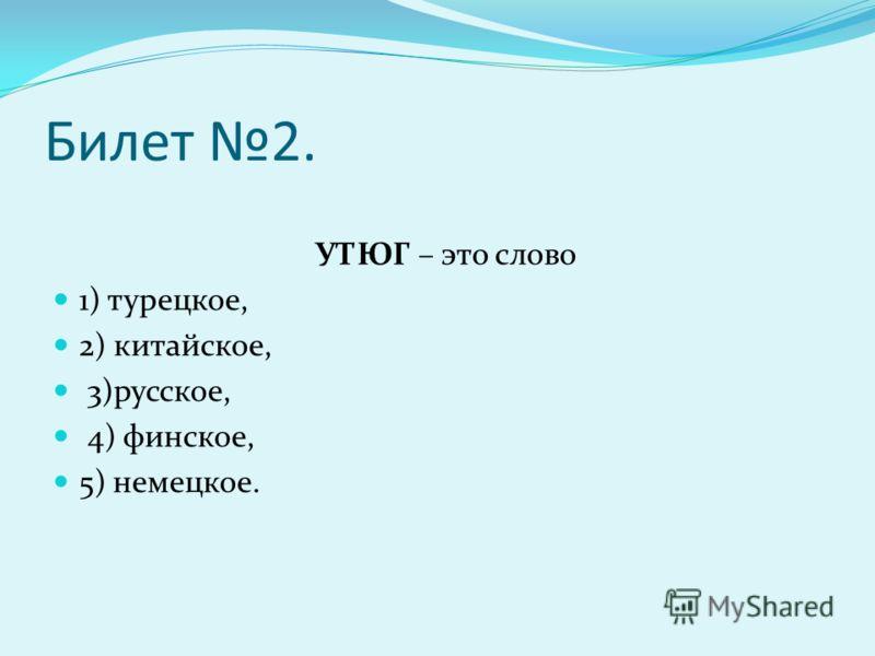 Билет 2. УТЮГ – это слово 1) турецкое, 2) китайское, 3)русское, 4) финское, 5) немецкое.