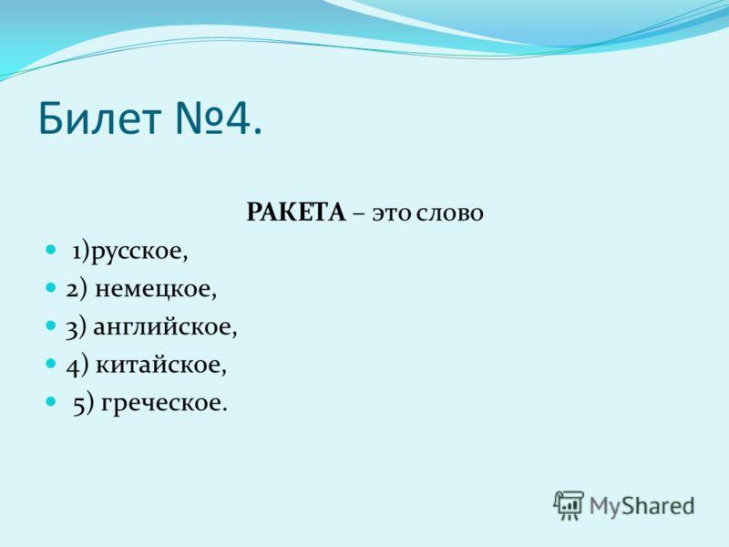 Билет 4. РАКЕТА – это слово 1)русское, 2) немецкое, 3) английское, 4) китайское, 5) греческое.