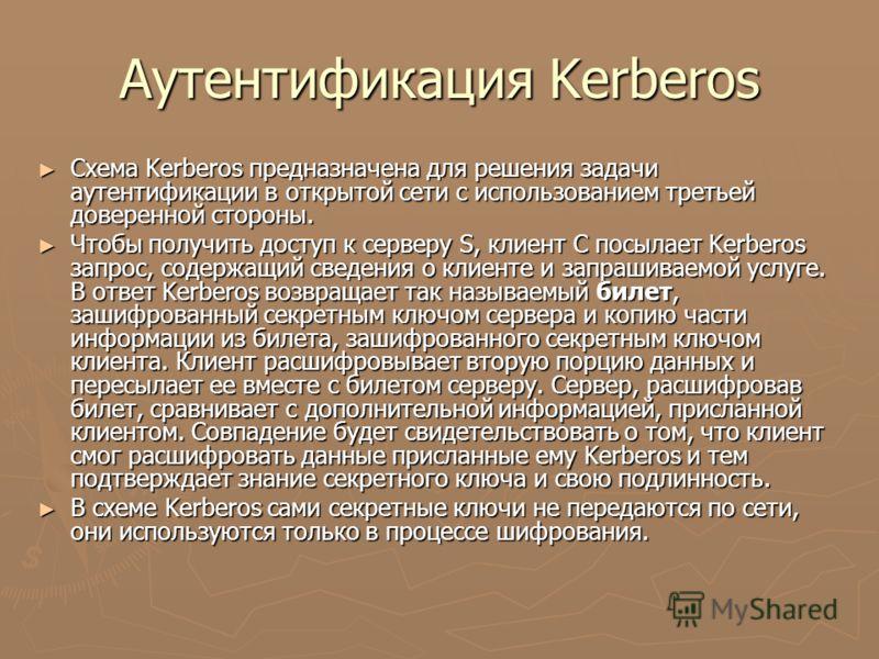 Аутентификация Kerberos Схема Kerberos предназначена для решения задачи аутентификации в открытой сети с использованием третьей доверенной стороны. Схема Kerberos предназначена для решения задачи аутентификации в открытой сети с использованием третье