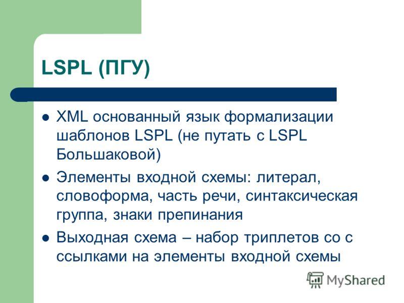 LSPL (ПГУ) XML основанный язык формализации шаблонов LSPL (не путать с LSPL Большаковой) Элементы входной схемы: литерал, словоформа, часть речи, синтаксическая группа, знаки препинания Выходная схема – набор триплетов со с ссылками на элементы входн