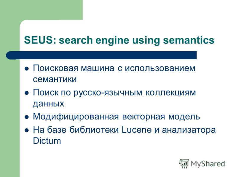 SEUS: search engine using semantics Поисковая машина с использованием семантики Поиск по русско-язычным коллекциям данных Модифицированная векторная модель На базе библиотеки Lucene и анализатора Dictum