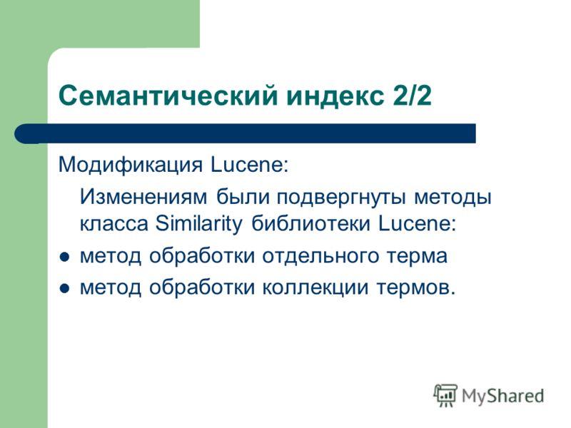 Семантический индекс 2/2 Модификация Lucene: Изменениям были подвергнуты методы класса Similarity библиотеки Lucene: метод обработки отдельного терма метод обработки коллекции термов.