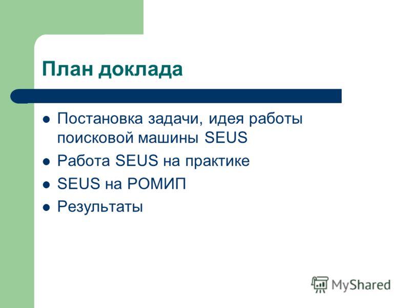 План доклада Постановка задачи, идея работы поисковой машины SEUS Работа SEUS на практике SEUS на РОМИП Результаты