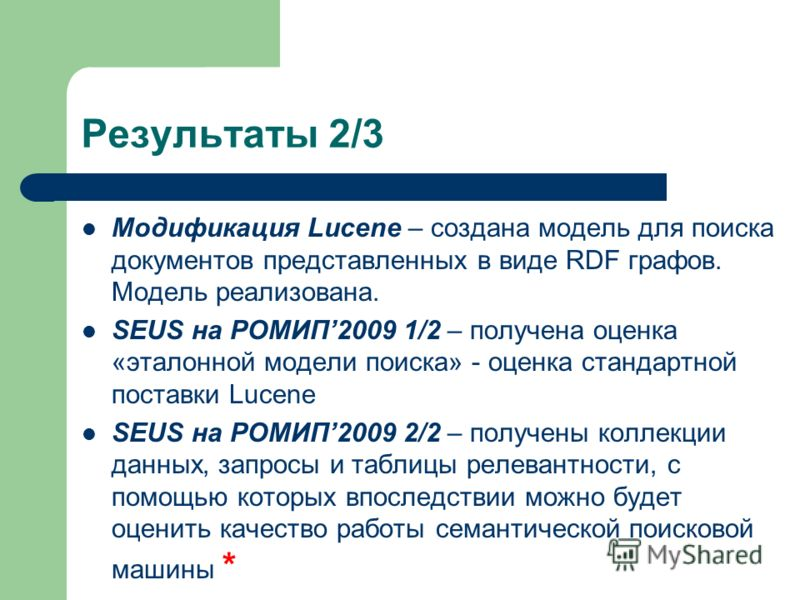 Результаты 2/3 Модификация Lucene – создана модель для поиска документов представленных в виде RDF графов. Модель реализована. SEUS на РОМИП2009 1/2 – получена оценка «эталонной модели поиска» - оценка стандартной поставки Lucene SEUS на РОМИП2009 2/