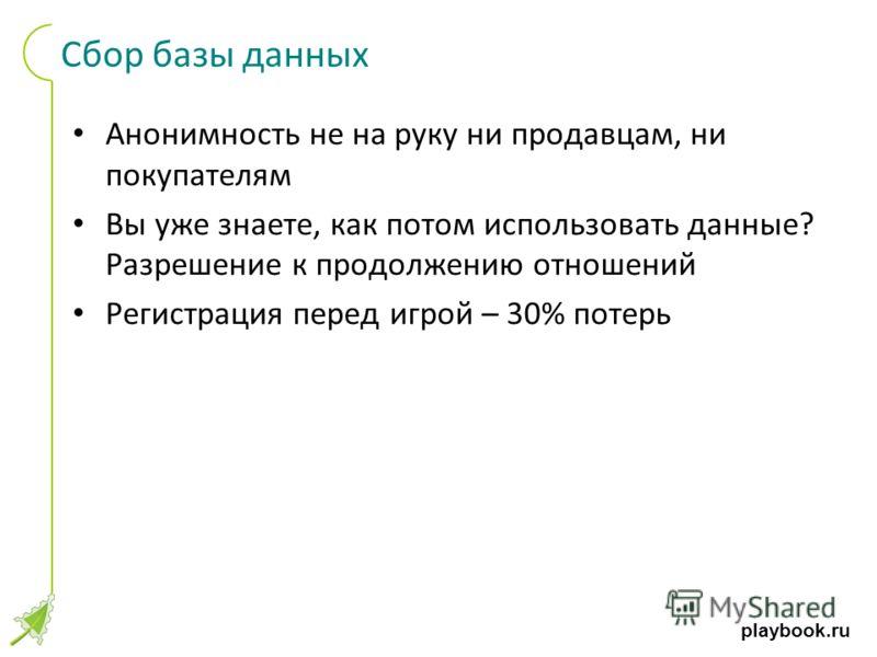 playbook.ru Сбор базы данных Анонимность не на руку ни продавцам, ни покупателям Вы уже знаете, как потом использовать данные? Разрешение к продолжению отношений Регистрация перед игрой – 30% потерь