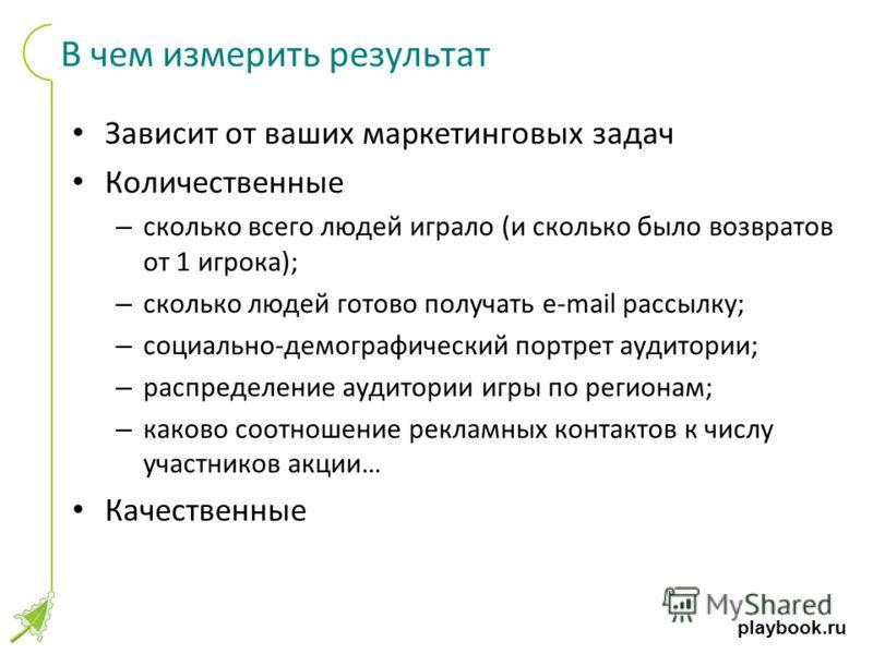 playbook.ru В чем измерить результат Зависит от ваших маркетинговых задач Количественные – сколько всего людей играло (и сколько было возвратов от 1 игрока); – сколько людей готово получать e-mail рассылку; – социально-демографический портрет аудитор