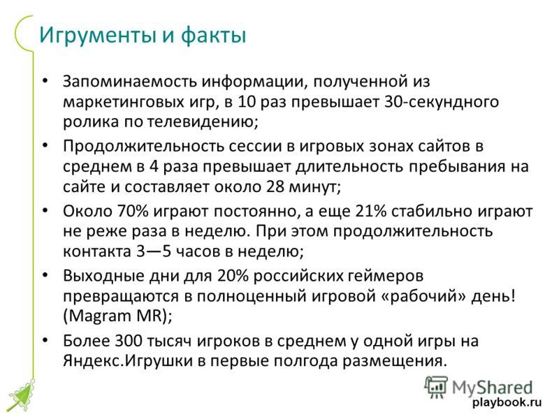 playbook.ru Игрументы и факты Запоминаемость информации, полученной из маркетинговых игр, в 10 раз превышает 30-секундного ролика по телевидению; Продолжительность сессии в игровых зонах сайтов в среднем в 4 раза превышает длительность пребывания на