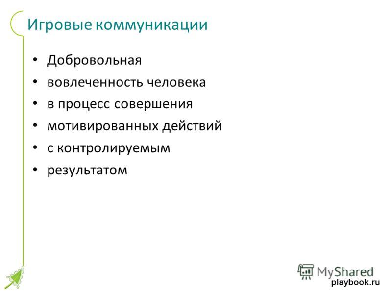playbook.ru Игровые коммуникации Добровольная вовлеченность человека в процесс совершения мотивированных действий с контролируемым результатом