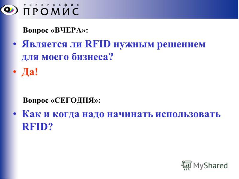 Вопрос «ВЧЕРА»: Является ли RFID нужным решением для моего бизнеса? Да! Вопрос «СЕГОДНЯ»: Как и когда надо начинать использовать RFID?
