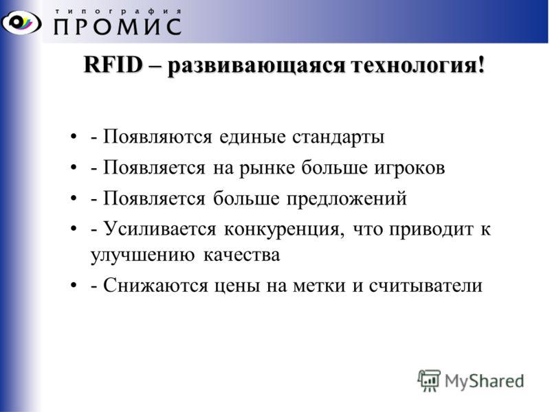 RFID – развивающаяся технология! - Появляются единые стандарты - Появляется на рынке больше игроков - Появляется больше предложений - Усиливается конкуренция, что приводит к улучшению качества - Снижаются цены на метки и считыватели