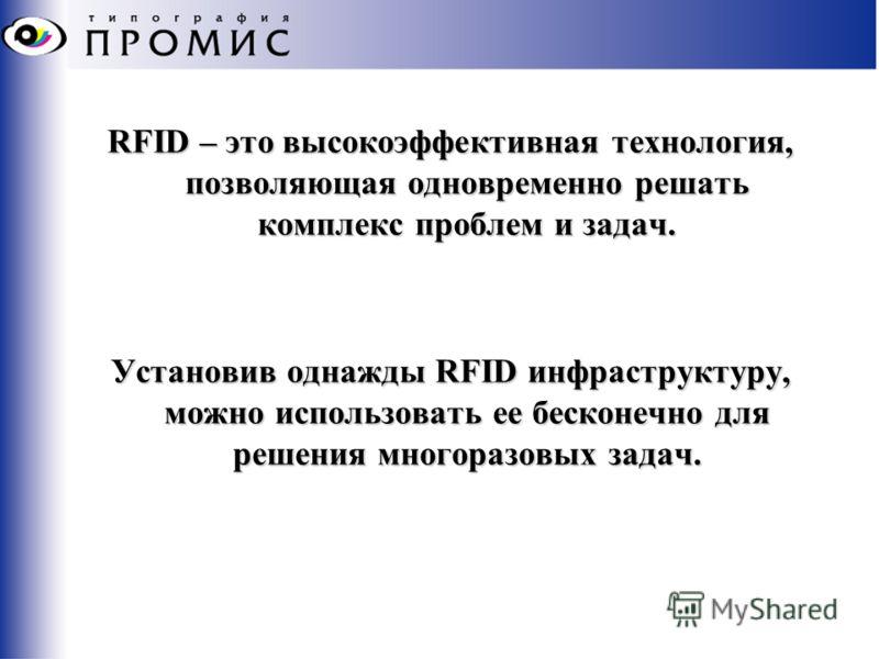 RFID – это высокоэффективная технология, позволяющая одновременно решать комплекс проблем и задач. Установив однажды RFID инфраструктуру, можно использовать ее бесконечно для решения многоразовых задач.