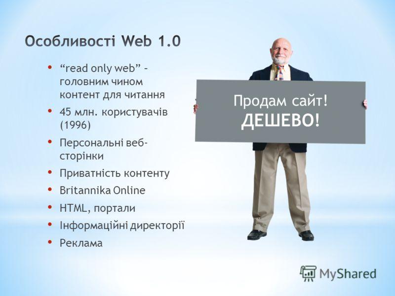 read only web – головним чином контент для читання 45 млн. користувачів (1996) Персональні веб- сторінки Приватність контенту Britannika Online HTML, портали Інформаційні директорії Реклама Продам сайт! ДЕШЕВО!
