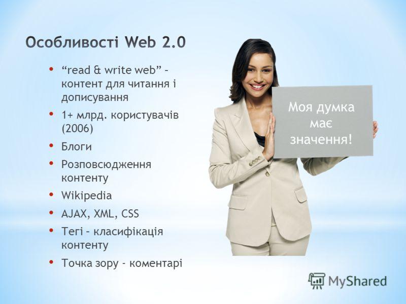 read & write web – контент для читання і дописування 1+ млрд. користувачів (2006) Блоги Розповсюдження контенту Wikipedia AJAX, XML, CSS Тегі – класифікація контенту Точка зору - коментарі Моя думка має значення!