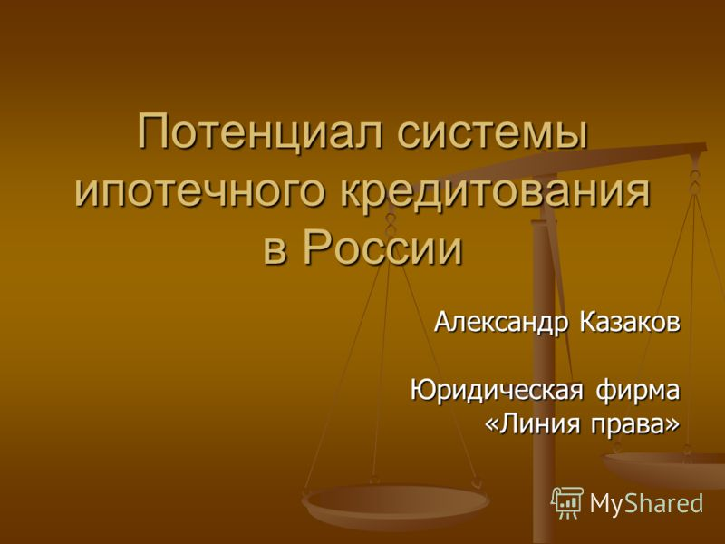 Потенциал системы ипотечного кредитования в России Александр Казаков Юридическая фирма «Линия права» «Линия права»