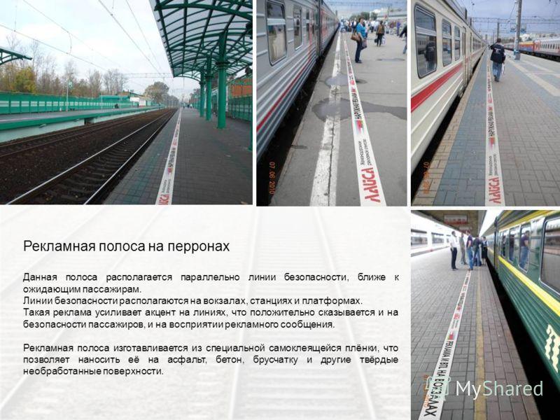 Рекламная полоса на перронах Данная полоса располагается параллельно линии безопасности, ближе к ожидающим пассажирам. Линии безопасности располагаются на вокзалах, станциях и платформах. Такая реклама усиливает акцент на линиях, что положительно ска